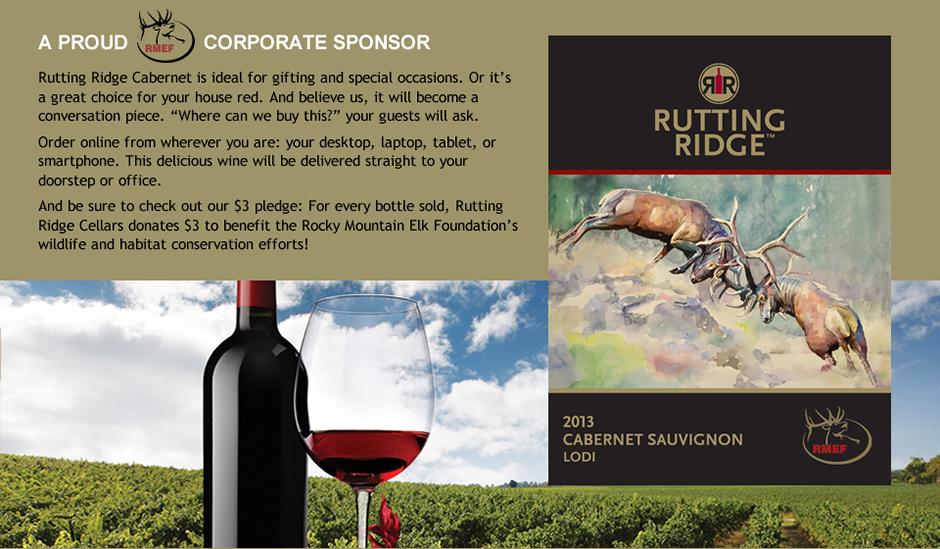 A PROUD RMEF CORPORATE SPONSOR Rutting Ridge Cabernet is ideal for gifting and special occasions. Or it's a great choice for your house red. And believe us, it will become a conversation piece. 'Where can we buy this?' your guests will ask. Order online from wherever you are: your desktop, laptop, tablet, or smartphone. This delicious wine will be delivered straight to your doorstep or office. And be sure to check out our $3 pledge: For every bottle sold, Rutting Ridge Cellars donates $3 to benefit the Rocky Mountain Elk Foundation's wildlife and habitat conservation efforts!